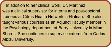 In addition to her clinical work, Dr. Martinez was a clinical supervisor for interns and post-doctoral trainees at Citrus Health Network in Hialeah.  She also taught various courses as an Adjunct Faculty member in the Psychology department at Barry University in Miami Shores. She continues to supervise externs from Carlos Albizu University.